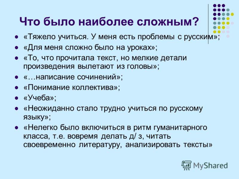 Что было наиболее сложным? «Тяжело учиться. У меня есть проблемы с русским»; «Для меня сложно было на уроках»; «То, что прочитала текст, но мелкие детали произведения вылетают из головы»; «…написание сочинений»; «Понимание коллектива»; «Учеба»; «Неож