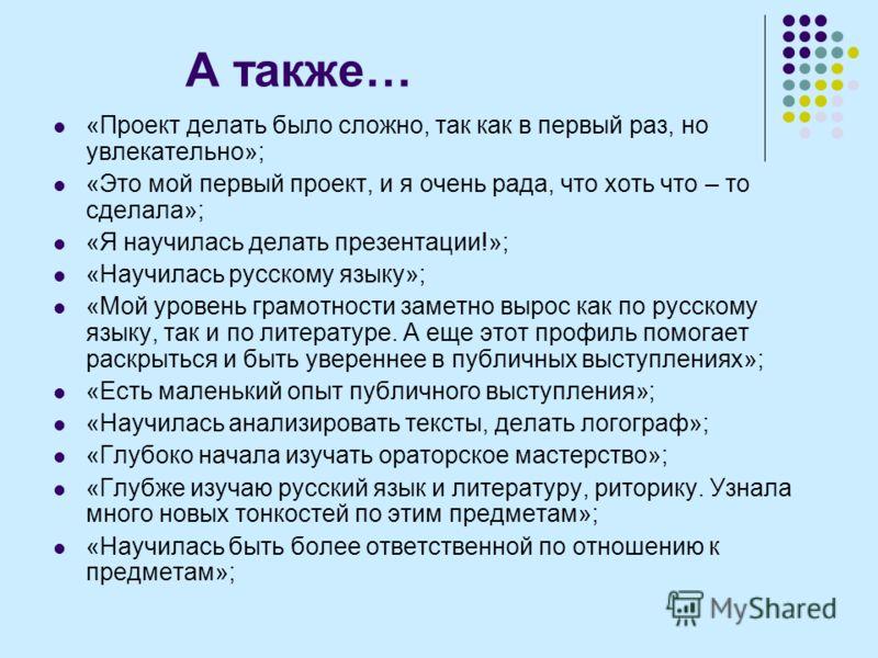 А также… «Проект делать было сложно, так как в первый раз, но увлекательно»; «Это мой первый проект, и я очень рада, что хоть что – то сделала»; «Я научилась делать презентации!»; «Научилась русскому языку»; «Мой уровень грамотности заметно вырос как
