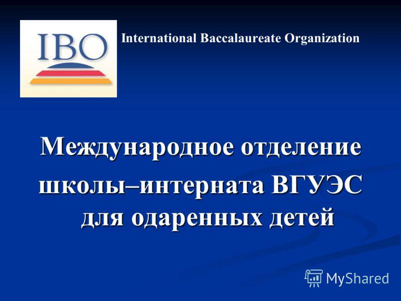 International Baccalaureate Organization Международное отделение школы–интерната ВГУЭС для одаренных детей