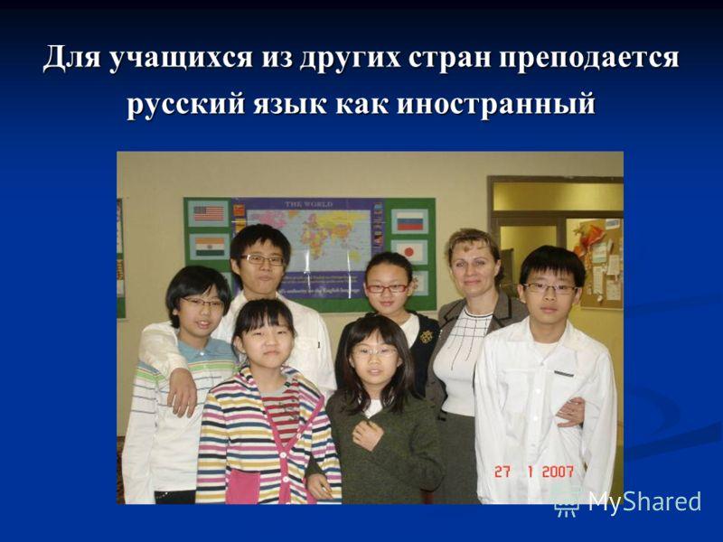 Для учащихся из других стран преподается русский язык как иностранный