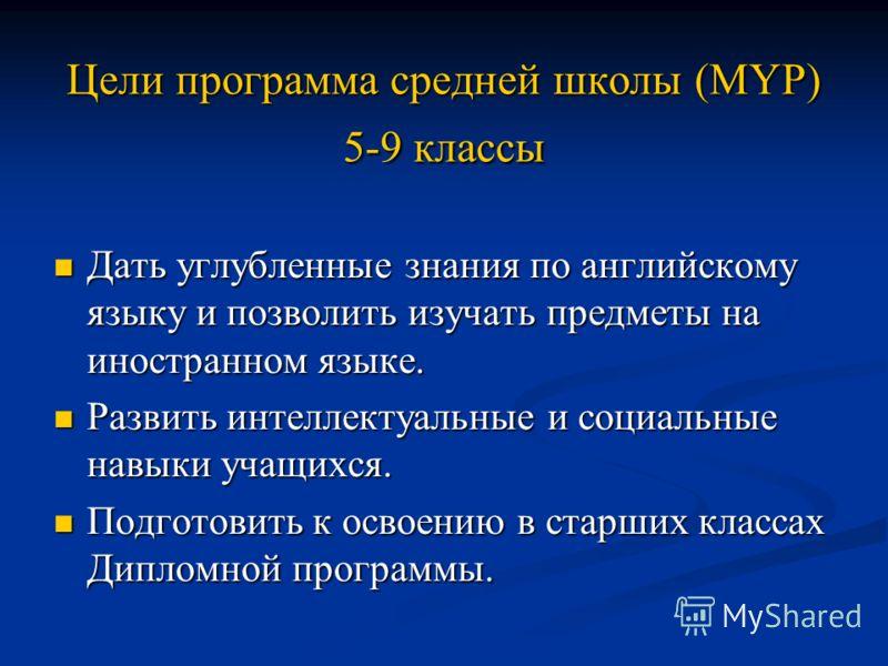 Цели программа средней школы (MYP) 5-9 классы Дать углубленные знания по английскому языку и позволить изучать предметы на иностранном языке. Дать углубленные знания по английскому языку и позволить изучать предметы на иностранном языке. Развить инте