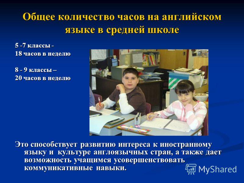 Общее количество часов на английском языке в средней школе 5 -7 классы - 18 часов в неделю 8 - 9 классы – 20 часов в неделю Это способствует развитию интереса к иностранному языку и культуре англоязычных стран, а также дает возможность учащимся усове