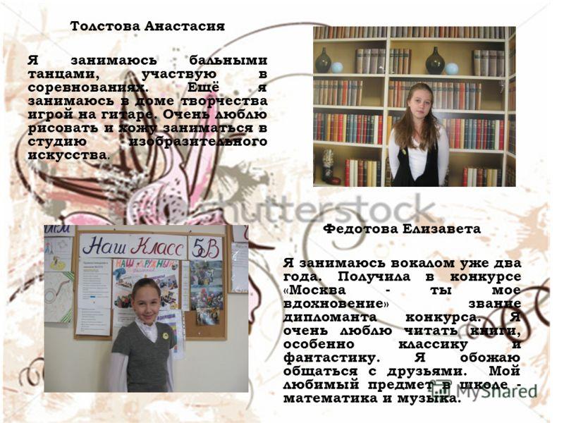 Толстова Анастасия Я занимаюсь бальными танцами, участвую в соревнованиях. Ещё я занимаюсь в доме творчества игрой на гитаре. Очень люблю рисовать и хожу заниматься в студию изобразительного искусства. Федотова Елизавета Я занимаюсь вокалом уже два г