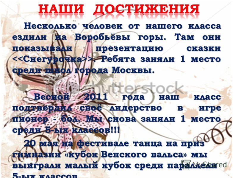 Несколько человек от нашего класса ездили на Воробьёвы горы. Там они показывали презентацию сказки >. Ребята заняли 1 место среди школ города Москвы. Весной 2011 года наш класс подтвердил своё лидерство в игре пионер - бол. Мы снова заняли 1 место ср