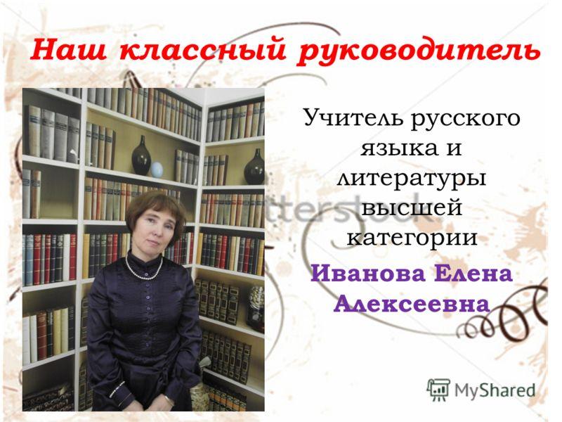 Наш классный руководитель Учитель русского языка и литературы высшей категории Иванова Елена Алексеевна