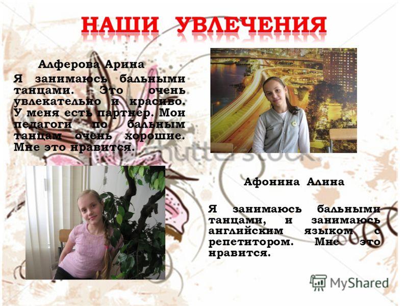 Алферова Арина Я занимаюсь бальными танцами. Это очень увлекательно и красиво. У меня есть партнер. Мои педагоги по бальным танцам очень хорошие. Мне это нравится. Афонина Алина Я занимаюсь бальными танцами, и занимаюсь английским языком с репетиторо