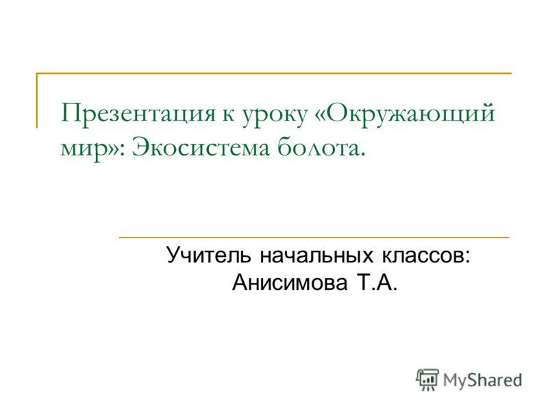 Презентация к уроку «Окружающий мир»: Экосистема болота. Учитель начальных классов: Анисимова Т.А.