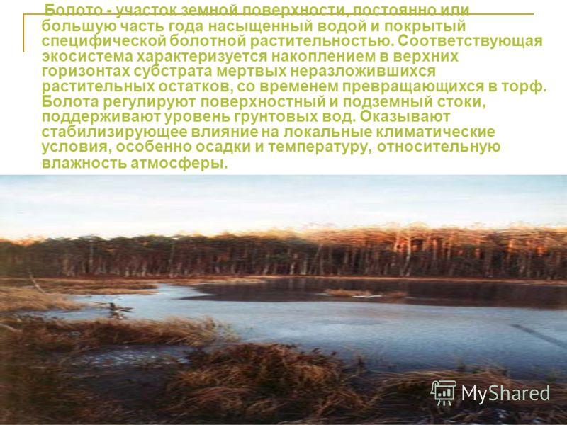 Болото - участок земной поверхности, постоянно или большую часть года насыщенный водой и покрытый специфической болотной растительностью. Соответствующая экосистема характеризуется накоплением в верхних горизонтах субстрата мертвых неразложившихся ра