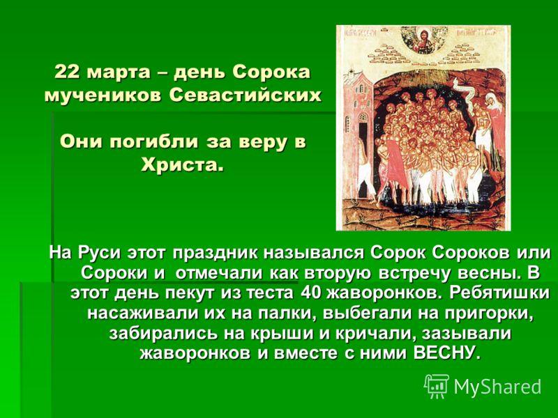 22 марта – день Сорока мучеников Севастийских Они погибли за веру в Христа. 22 марта – день Сорока мучеников Севастийских Они погибли за веру в Христа. На Руси этот праздник назывался Сорок Сороков или Сороки и отмечали как вторую встречу весны. В эт
