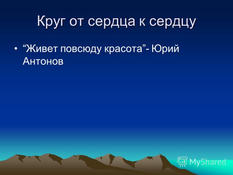 Круг от сердца к сердцу Живет повсюду красота- Юрий Антонов