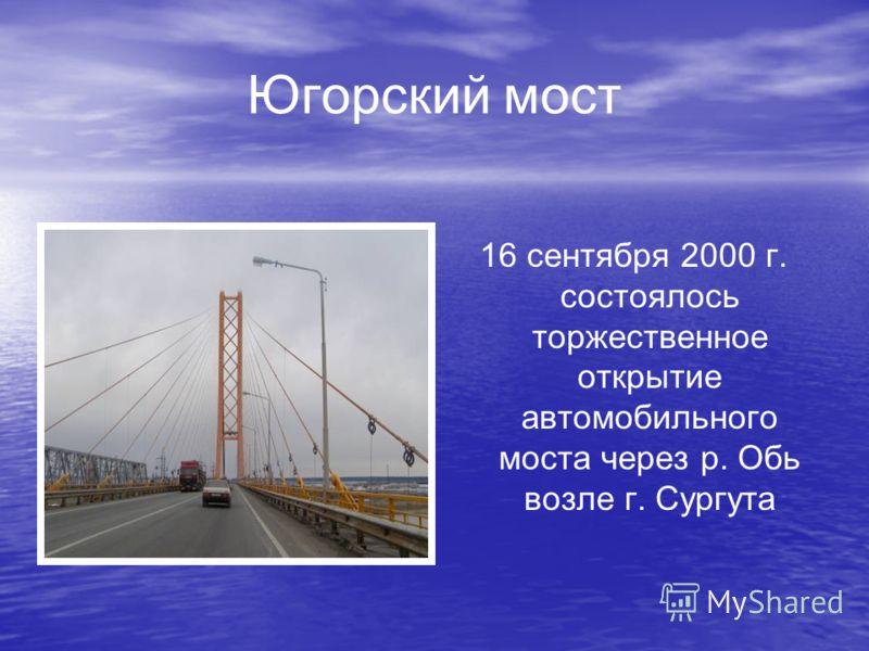 Югорский мост 16 сентября 2000 г. состоялось торжественное открытие автомобильного моста через р. Обь возле г. Сургута