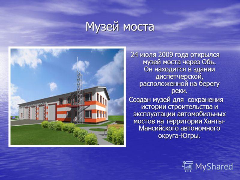 Музей моста 24 июля 2009 года открылся музей моста через Обь. Он находится в здании диспетчерской, расположенной на берегу реки. Создан музей для сохранения истории строительства и эксплуатации автомобильных мостов на территории Ханты- Мансийского ав