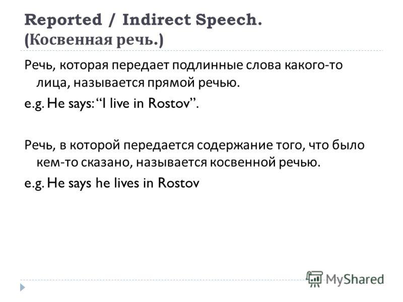Reported / Indirect Speech. ( Косвенная речь.) Речь, которая передает подлинные слова какого - то лица, называется прямой речью. e.g. He says: I live in Rostov. Речь, в которой передается содержание того, что было кем - то сказано, называется косвенн