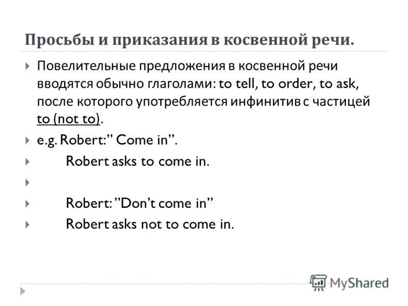 Просьбы и приказания в косвенной речи. Повелительные предложения в косвенной речи вводятся обычно глаголами : to tell, to order, to ask, после которого употребляется инфинитив с частицей to (not to). e.g. Robert: Come in. Robert asks to come in. Robe