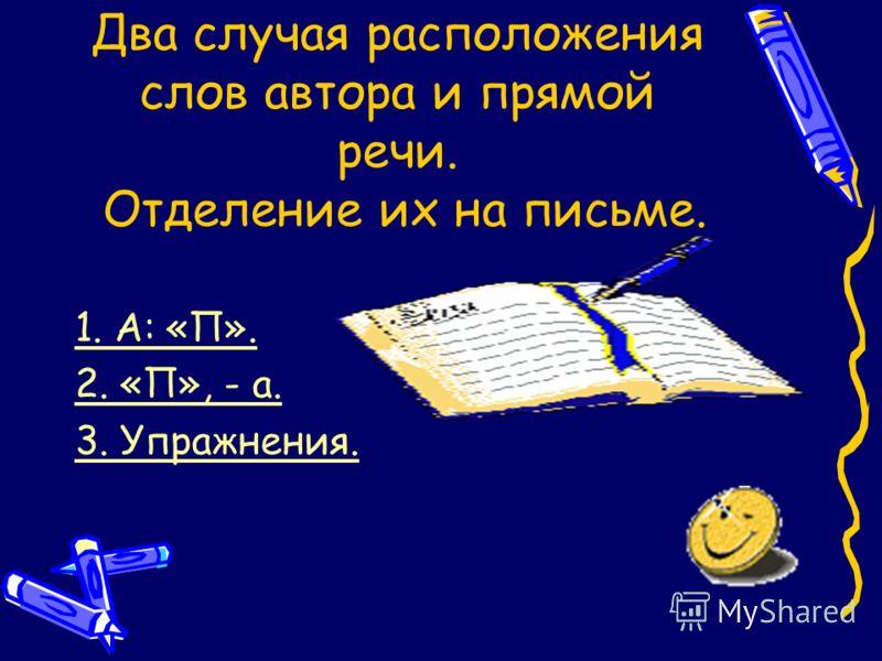 Два случая расположения слов автора и прямой речи. Отделение их на письме. 1. А: «П». 2. «П», - а. 3. Упражнения.