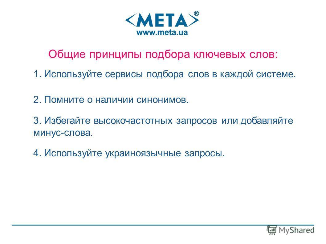 Общие принципы подбора ключевых слов: 1. Используйте сервисы подбора слов в каждой системе. 2. Помните о наличии синонимов. 3. Избегайте высокочастотных запросов или добавляйте минус-слова. 4. Используйте украиноязычные запросы.
