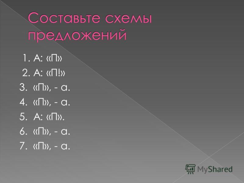 1. А: «П» 2. А: «П!» 3. «П», - а. 4. «П», - а. 5. А: «П». 6. «П», - а. 7. «П», - а.