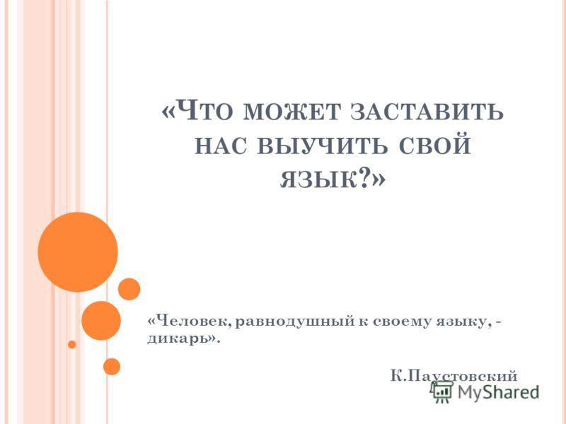 «Ч ТО МОЖЕТ ЗАСТАВИТЬ НАС ВЫУЧИТЬ СВОЙ ЯЗЫК ?» «Человек, равнодушный к своему языку, - дикарь». К.Паустовский
