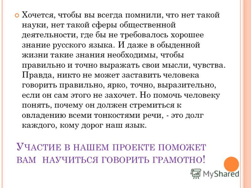 У ЧАСТИЕ В НАШЕМ ПРОЕКТЕ ПОМОЖЕТ ВАМ НАУЧИТЬСЯ ГОВОРИТЬ ГРАМОТНО ! Хочется, чтобы вы всегда помнили, что нет такой науки, нет такой сферы общественной деятельности, где бы не требовалось хорошее знание русского языка. И даже в обыденной жизни такие з