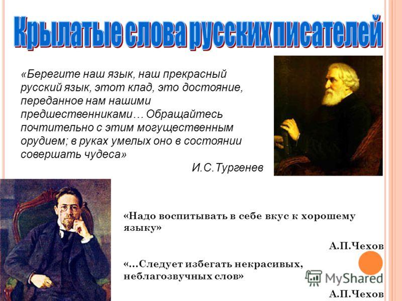 «Берегите наш язык, наш прекрасный русский язык, этот клад, это достояние, переданное нам нашими предшественниками… Обращайтесь почтительно с этим могущественным орудием; в руках умелых оно в состоянии совершать чудеса» И.С.Тургенев «Надо воспитывать