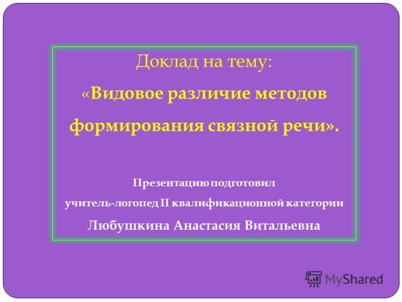 Доклад на тему: « Видовое различие методов формирования связной речи». Презентацию подготовил учитель-логопед II квалификационной категории Любушкина Анастасия Витальевна