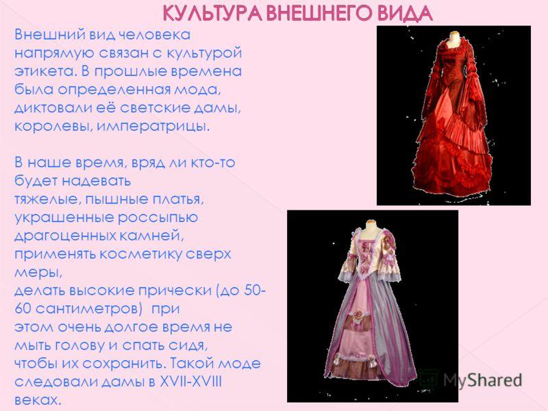 Внешний вид человека напрямую связан с культурой этикета. В прошлые времена была определенная мода, диктовали её светские дамы, королевы, императрицы. В наше время, вряд ли кто-то будет надевать тяжелые, пышные платья, украшенные россыпью драгоценных