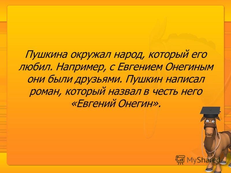 Пушкина окружал народ, который его любил. Например, с Евгением Онегиным они были друзьями. Пушкин написал роман, который назвал в честь него «Евгений Онегин».