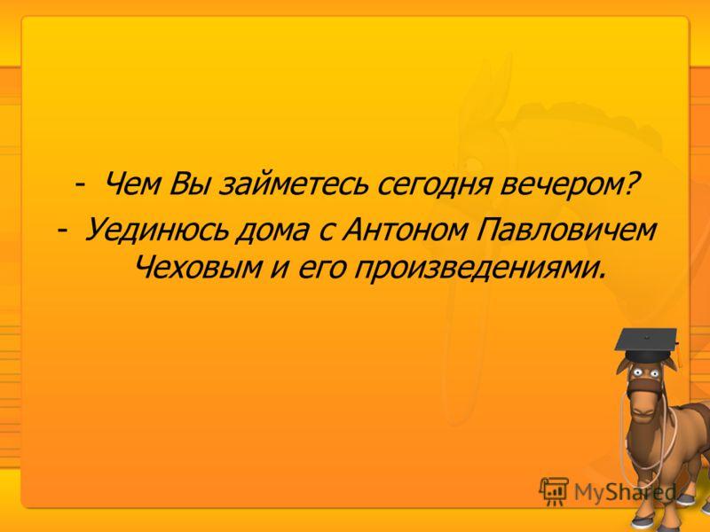 -Чем Вы займетесь сегодня вечером? -Уединюсь дома с Антоном Павловичем Чеховым и его произведениями.