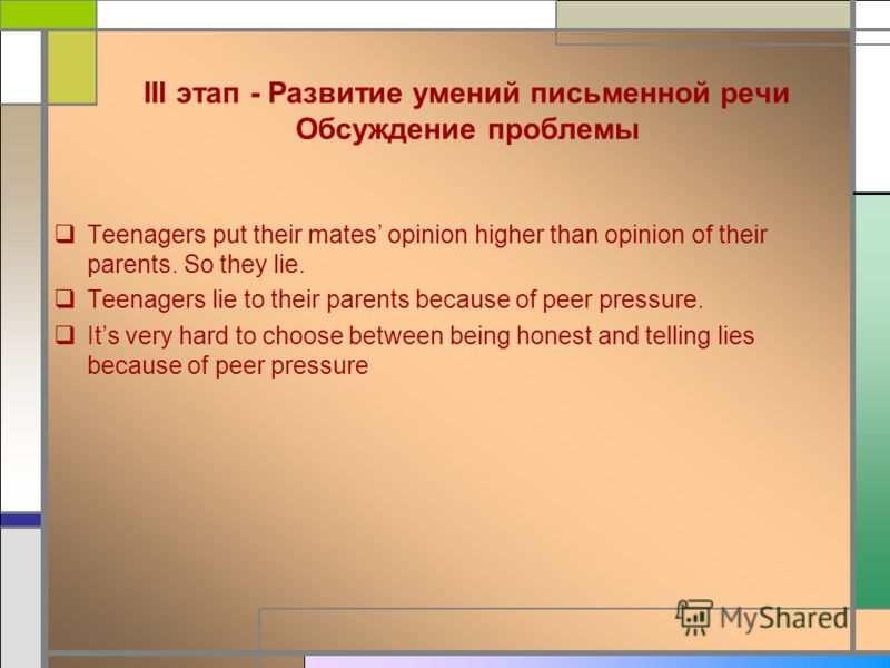 III этап - Развитие умений письменной речи Обсуждение проблемы Teenagers put their mates opinion higher than opinion of their parents. So they lie. Teenagers lie to their parents because of peer pressure. Its very hard to choose between being honest