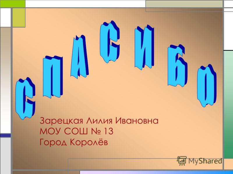Зарецкая Лилия Ивановна МОУ СОШ 13 Город Королёв