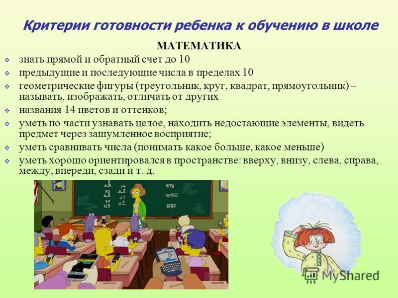Критерии готовности ребенка к обучению в школе МАТЕМАТИКА знать прямой и обратный счет до 10 предыдущие и последующие числа в пределах 10 геометрические фигуры (треугольник, круг, квадрат, прямоугольник) – называть, изображать, отличать от других наз