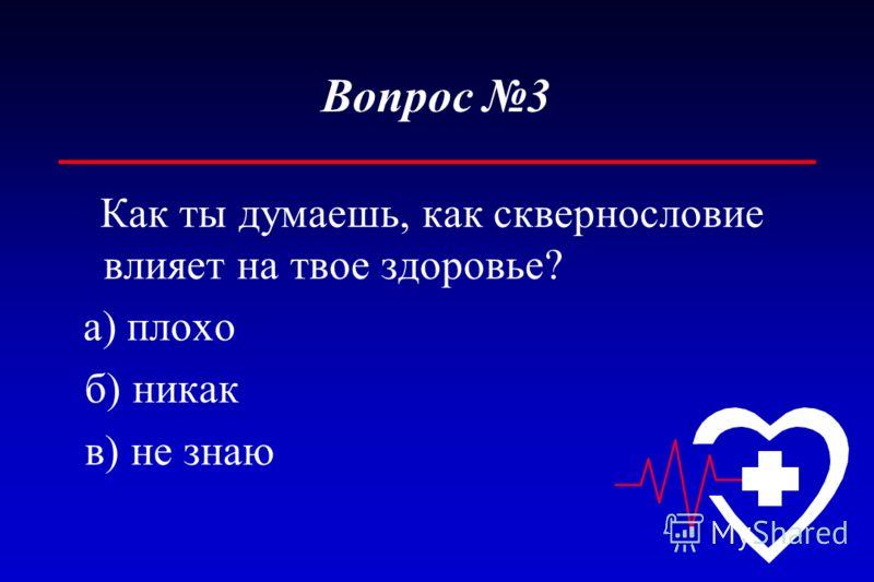 Вопрос 3 Как ты думаешь, как сквернословие влияет на твое здоровье? а) плохо б) никак в) не знаю