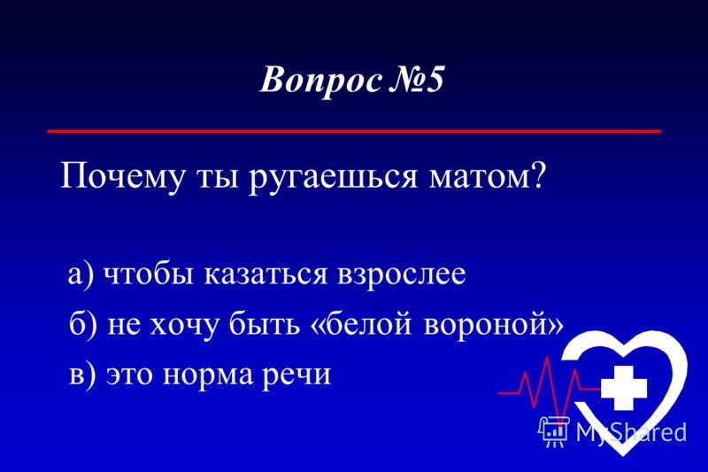Вопрос 5 Почему ты ругаешься матом? а) чтобы казаться взрослее б) не хочу быть «белой вороной» в) это норма речи