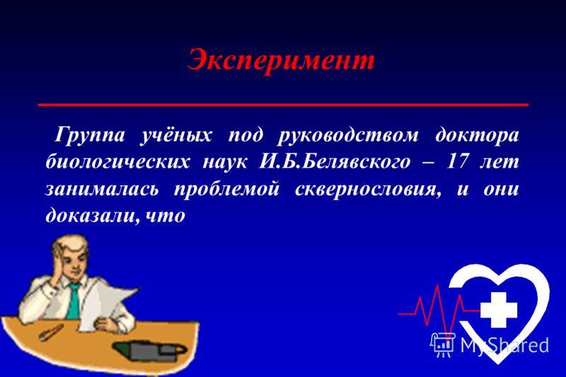 Эксперимент Группа учёных под руководством доктора биологических наук И.Б.Белявского – 17 лет занималась проблемой сквернословия, и они доказали, что