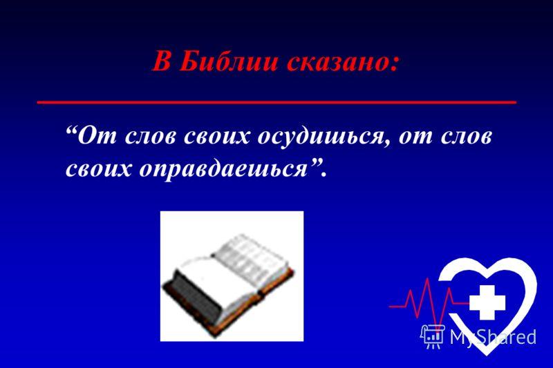 В Библии сказано: От слов своих осудишься, от слов своих оправдаешься.