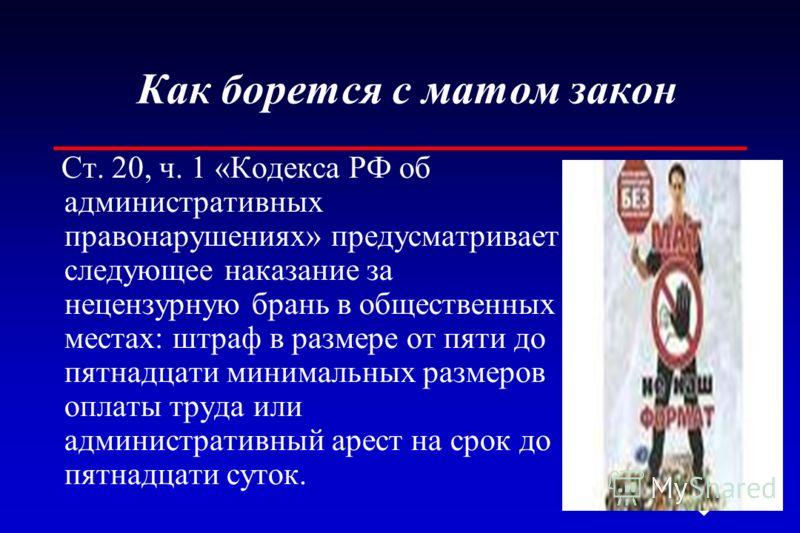 Как борется с матом закон Ст. 20, ч. 1 «Кодекса РФ об административных правонарушениях» предусматривает следующее наказание за нецензурную брань в общественных местах: штраф в размере от пяти до пятнадцати минимальных размеров оплаты труда или админи