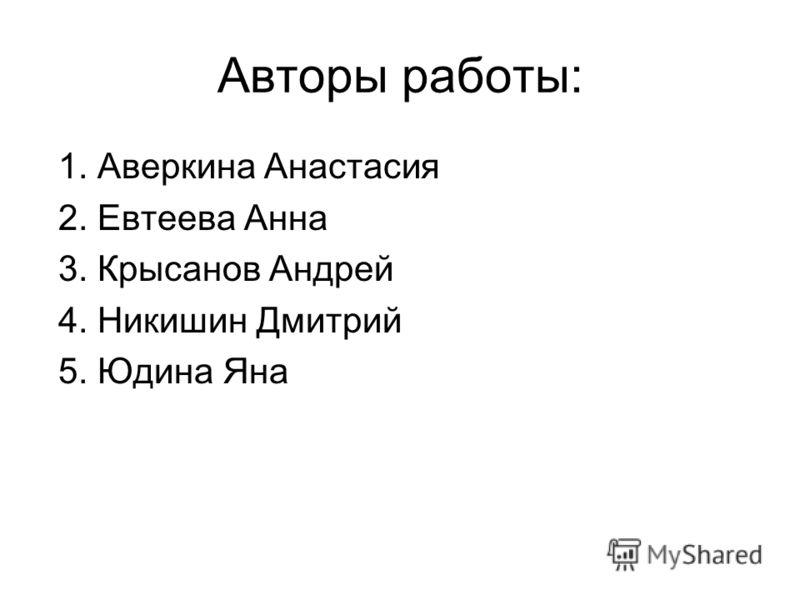 Авторы работы: 1. Аверкина Анастасия 2. Евтеева Анна 3. Крысанов Андрей 4. Никишин Дмитрий 5. Юдина Яна