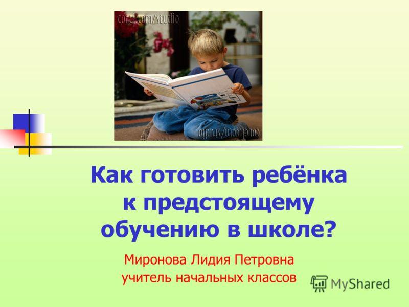 Как готовить ребёнка к предстоящему обучению в школе? Миронова Лидия Петровна учитель начальных классов