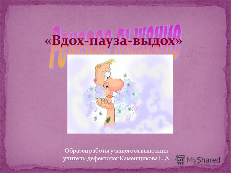 «Вдох-пауза-выдох» Образец работы учащегося выполнил учитель-дефектолог Каменщикова Е.А.