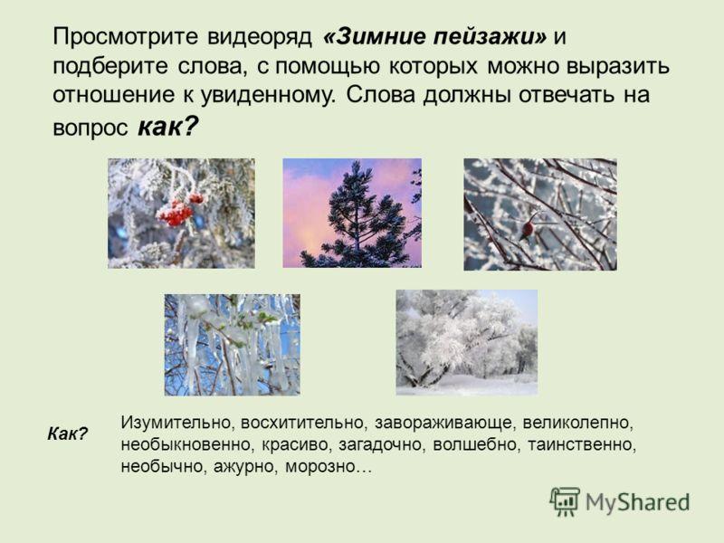 Просмотрите видеоряд «Зимние пейзажи» и подберите слова, с помощью которых можно выразить отношение к увиденному. Слова должны отвечать на вопрос как? Изумительно, восхитительно, завораживающе, великолепно, необыкновенно, красиво, загадочно, волшебно