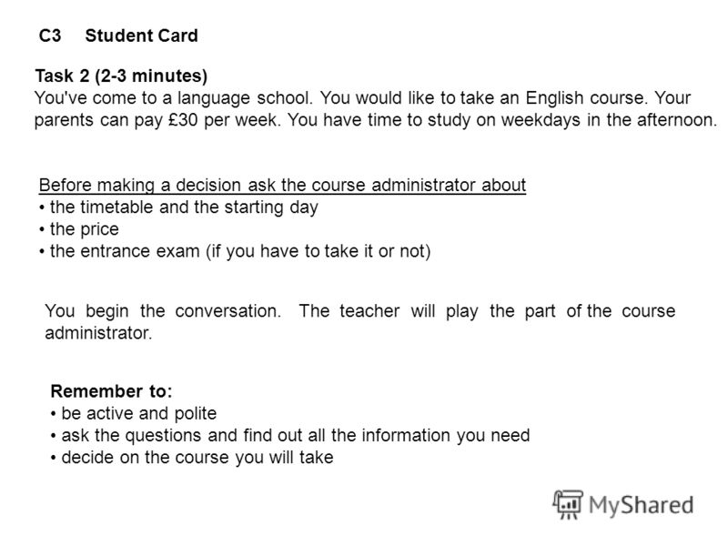 C3Student Card Task 2 (2-3 minutes) You've come to a language school. You would like to take an English course. Your parents can pay £30 per week. You have time to study on weekdays in the afternoon. Before making a decision ask the course administra