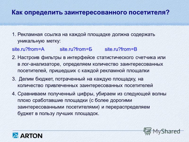 Как определить заинтересованного посетителя? 1.Рекламная ссылка на каждой площадке должна содержать уникальную метку: site.ru?from=А site.ru?from=Б site.ru?from=В 2.Настроив фильтры в интерфейсе статистического счетчика или в лог-анализаторе, определ