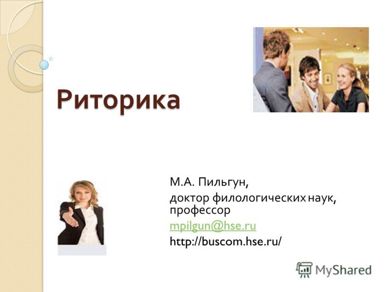 Риторика М. А. Пильгун, доктор филологических наук, профессор mpilgun@hse.ru http://buscom.hse.ru/