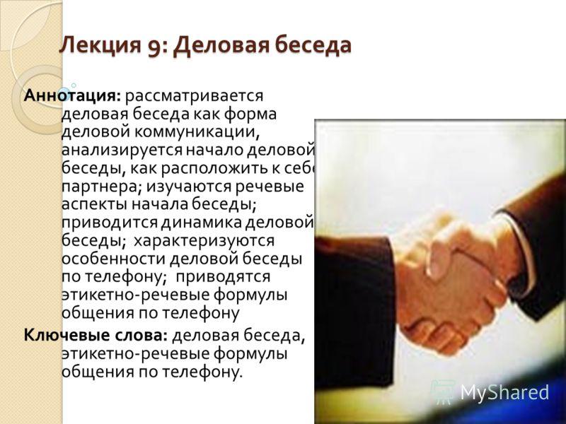 Лекция 9: Деловая беседа Аннотация : рассматривается деловая беседа как форма деловой коммуникации, анализируется начало деловой беседы, как расположить к себе партнера ; изучаются речевые аспекты начала беседы ; приводится динамика деловой беседы ;