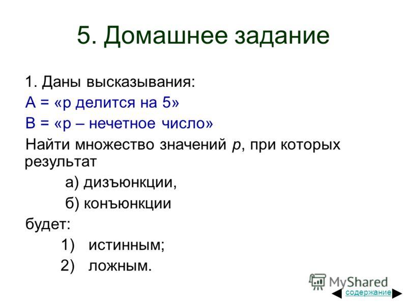 5. Домашнее задание 1. Даны высказывания: A = «р делится на 5» В = «р – нечетное число» Найти множество значений р, при которых результат а) дизъюнкции, б) конъюнкции будет: 1) истинным; 2) ложным. содержание