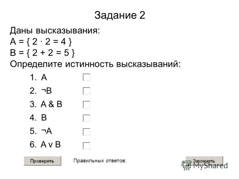 Даны высказывания: А = { 2 · 2 = 4 } В = { 2 + 2 = 5 } Определите истинность высказываний: Задание 2 1. А 2. ¬В 3. A & B 4. B 5. ¬A 6. A v B Правильных ответов: