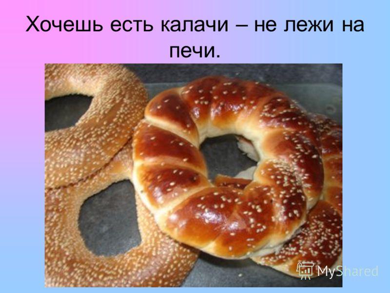 Хочешь есть калачи – не лежи на печи.