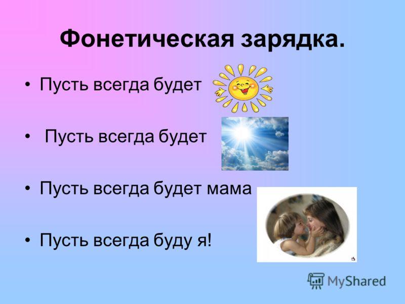 Фонетическая зарядка. Пусть всегда будет Пусть всегда будет мама Пусть всегда буду я!