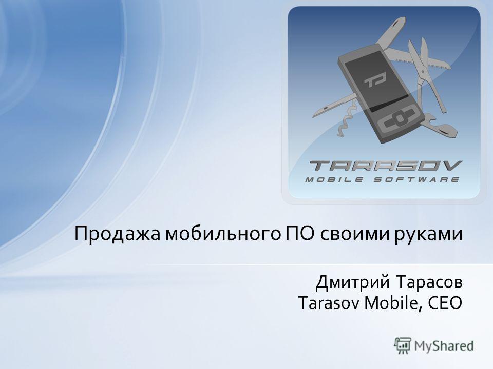 Дмитрий Тарасов Tarasov Mobile, CEO Продажа мобильного ПО своими руками
