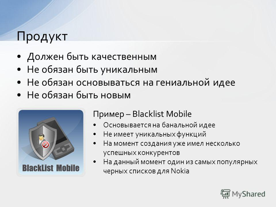 Должен быть качественным Не обязан быть уникальным Не обязан основываться на гениальной идее Не обязан быть новым Продукт Пример – Blacklist Mobile Основывается на банальной идее Не имеет уникальных функций На момент создания уже имел несколько успеш